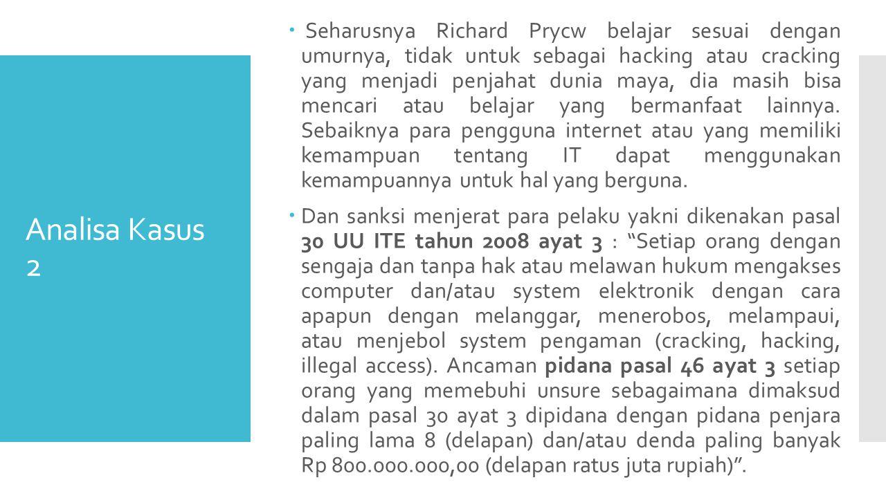 Analisa Kasus 2  Seharusnya Richard Prycw belajar sesuai dengan umurnya, tidak untuk sebagai hacking atau cracking yang menjadi penjahat dunia maya, dia masih bisa mencari atau belajar yang bermanfaat lainnya.