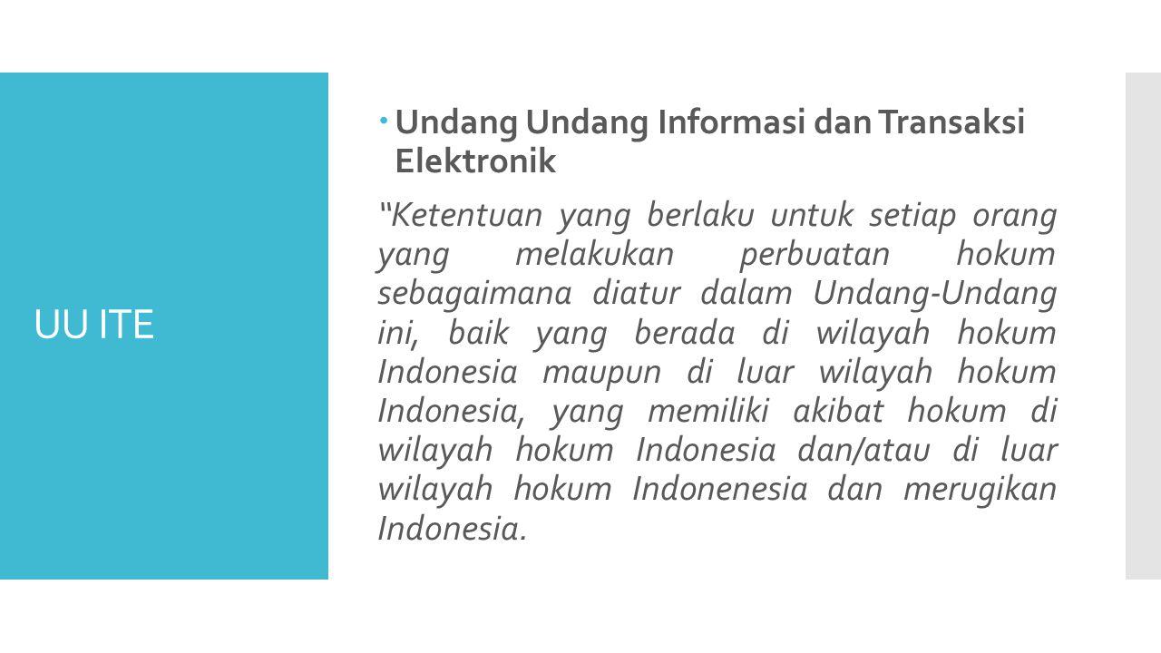 UU ITE  Undang Undang Informasi dan Transaksi Elektronik Ketentuan yang berlaku untuk setiap orang yang melakukan perbuatan hokum sebagaimana diatur dalam Undang-Undang ini, baik yang berada di wilayah hokum Indonesia maupun di luar wilayah hokum Indonesia, yang memiliki akibat hokum di wilayah hokum Indonesia dan/atau di luar wilayah hokum Indonenesia dan merugikan Indonesia.