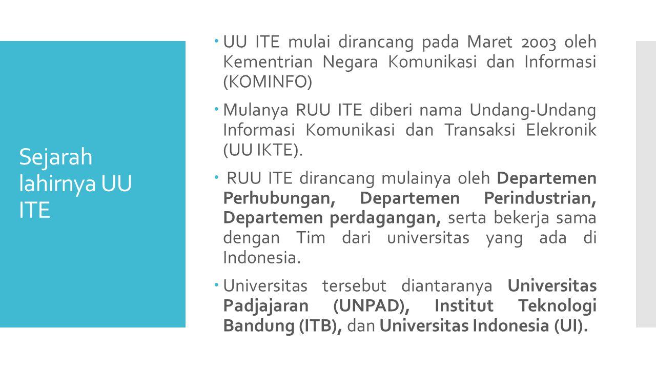 Sejarah lahirnya UU ITE  UU ITE mulai dirancang pada Maret 2003 oleh Kementrian Negara Komunikasi dan Informasi (KOMINFO)  Mulanya RUU ITE diberi nama Undang-Undang Informasi Komunikasi dan Transaksi Elekronik (UU IKTE).