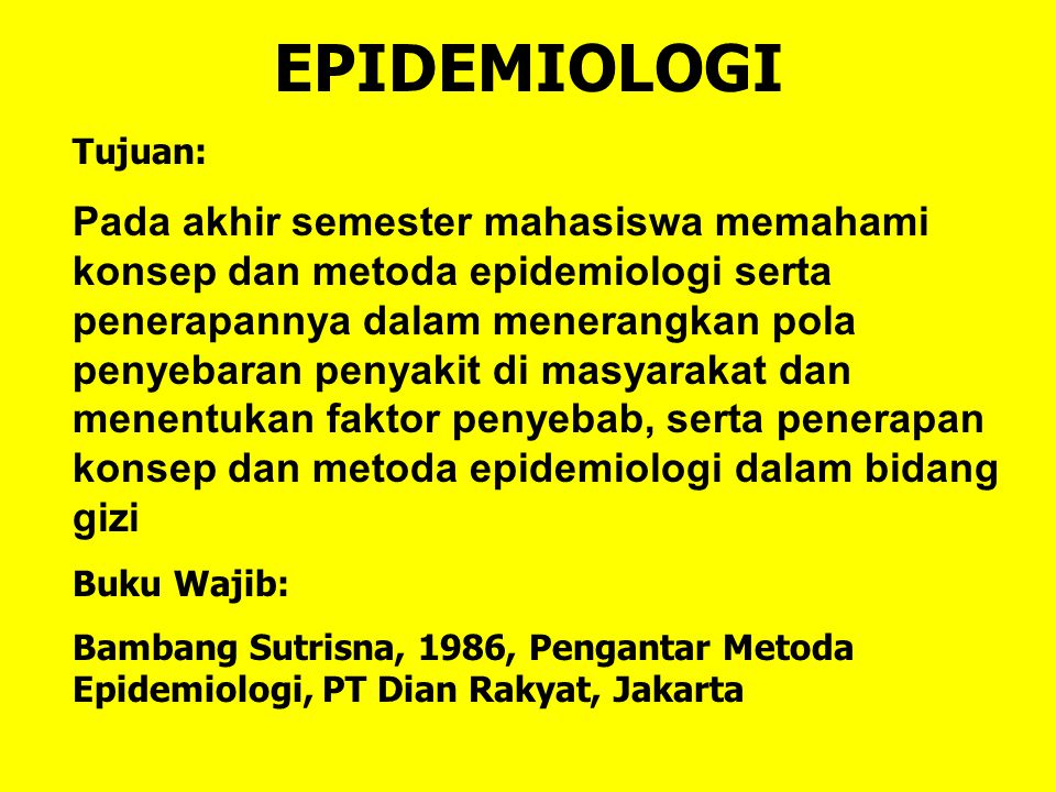 EPIDEMIOLOGI Tujuan: Pada akhir semester mahasiswa memahami konsep dan metoda epidemiologi serta penerapannya dalam menerangkan pola penyebaran penyak