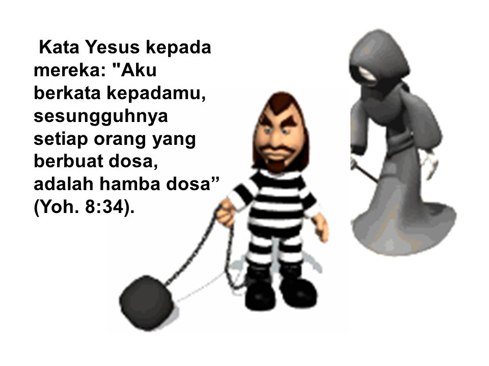 Kata Yesus kepada mereka: Aku berkata kepadamu, sesungguhnya setiap orang yang berbuat dosa, adalah hamba dosa (Yoh.