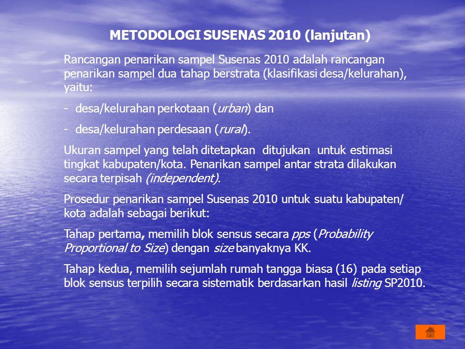 METODOLOGI SUSENAS 2010 (lanjutan) Rancangan penarikan sampel Susenas 2010 adalah rancangan penarikan sampel dua tahap berstrata (klasifikasi desa/kel