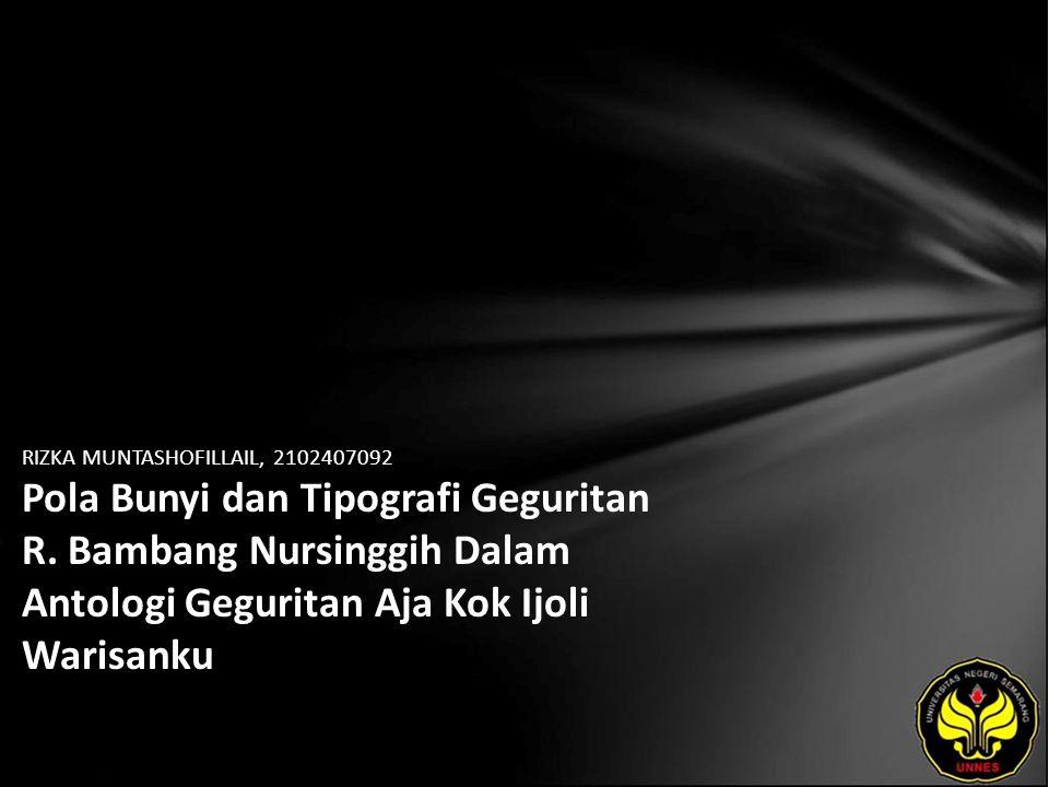 Identitas Mahasiswa - NAMA : RIZKA MUNTASHOFILLAIL - NIM : 2102407092 - PRODI : Pendidikan Bahasa, Sastra Indonesia, dan Daerah (Pendidikan Bahasa dan Sastra Jawa) - JURUSAN : Bahasa & Sastra Indonesia - FAKULTAS : Bahasa dan Seni - EMAIL : riesca_msl10 pada domain yahoo.com - PEMBIMBING 1 : Yusro Edy Nugroho, S.S., M.Hum - PEMBIMBING 2 : Drs.