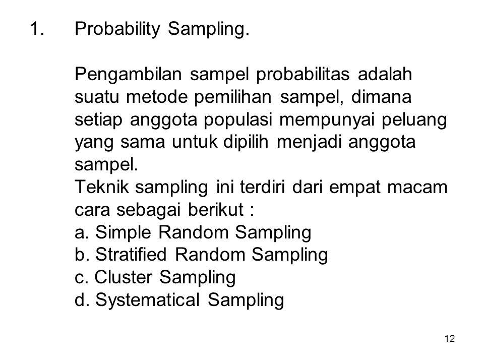 12 1.Probability Sampling. Pengambilan sampel probabilitas adalah suatu metode pemilihan sampel, dimana setiap anggota populasi mempunyai peluang yang