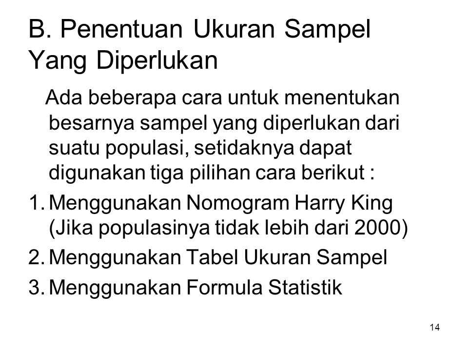 14 B. Penentuan Ukuran Sampel Yang Diperlukan Ada beberapa cara untuk menentukan besarnya sampel yang diperlukan dari suatu populasi, setidaknya dapat