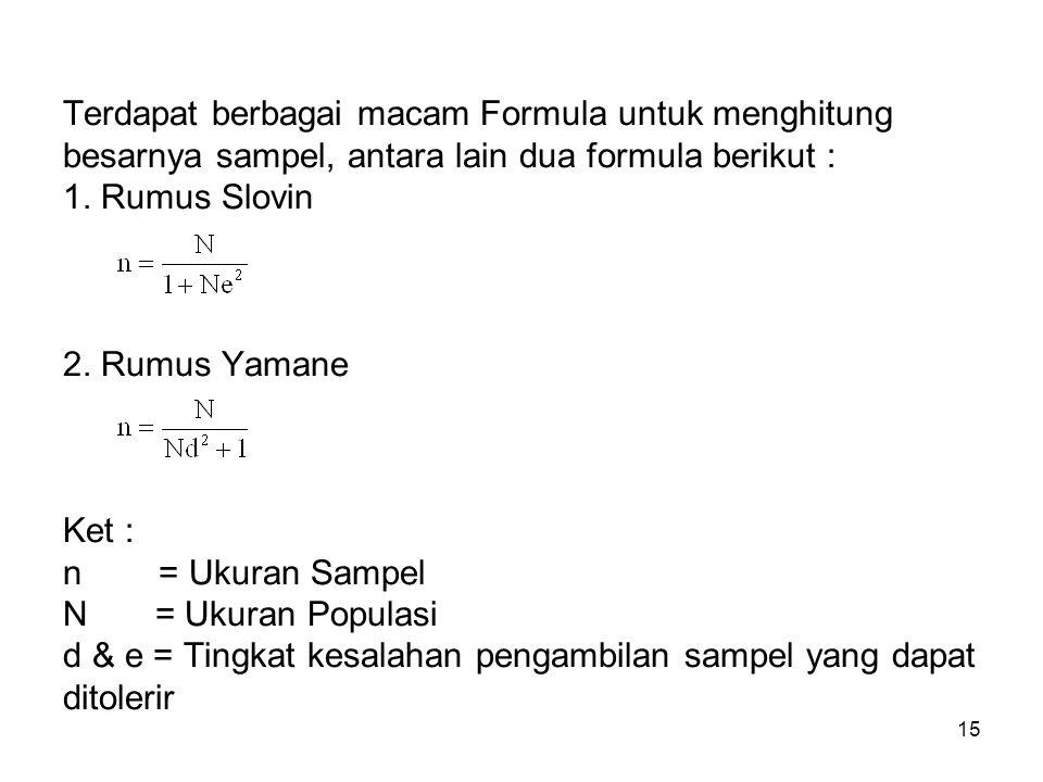15 Terdapat berbagai macam Formula untuk menghitung besarnya sampel, antara lain dua formula berikut : 1. Rumus Slovin 2. Rumus Yamane Ket : n = Ukura