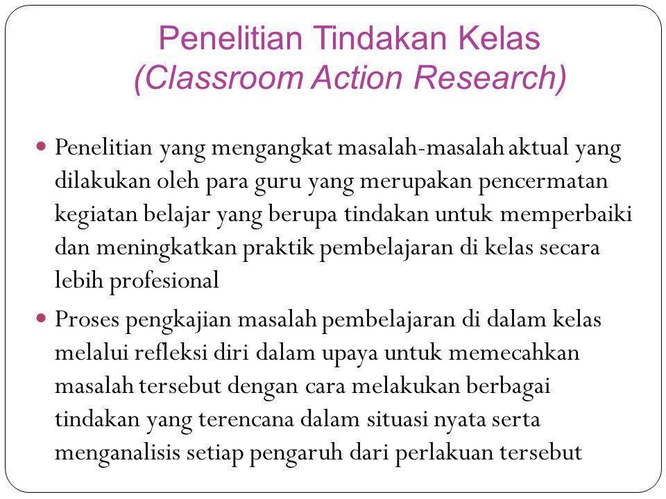 Penelitian Tindakan Kelas (Classroom Action Research) Penelitian yang mengangkat masalah-masalah aktual yang dilakukan oleh para guru yang merupakan pencermatan kegiatan belajar yang berupa tindakan untuk memperbaiki dan meningkatkan praktik pembelajaran di kelas secara lebih profesional Proses pengkajian masalah pembelajaran di dalam kelas melalui refleksi diri dalam upaya untuk memecahkan masalah tersebut dengan cara melakukan berbagai tindakan yang terencana dalam situasi nyata serta menganalisis setiap pengaruh dari perlakuan tersebut
