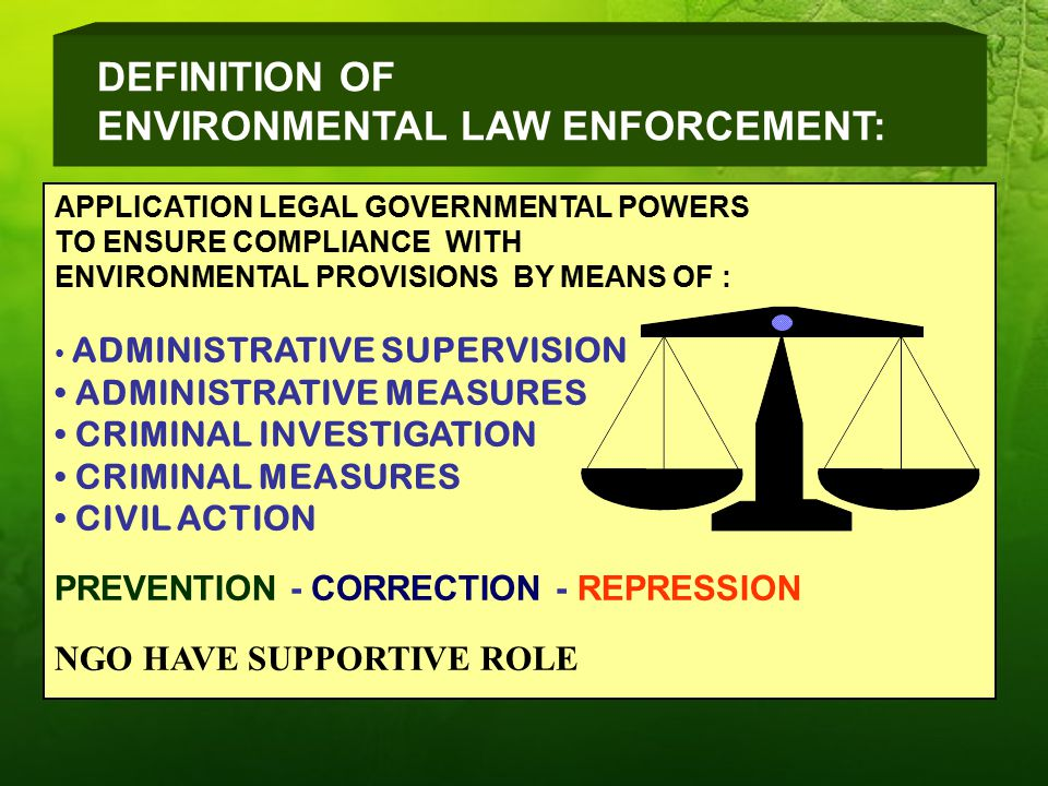 DEFINITION OF ENVIRONMENTAL LAW ENFORCEMENT: APPLICATION LEGAL GOVERNMENTAL POWERS TO ENSURE COMPLIANCE WITH ENVIRONMENTAL PROVISIONS BY MEANS OF : ADMINISTRATIVE SUPERVISION ADMINISTRATIVE MEASURES CRIMINAL INVESTIGATION CRIMINAL MEASURES CIVIL ACTION PREVENTION - CORRECTION - REPRESSION NGO HAVE SUPPORTIVE ROLE