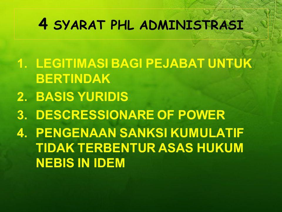 4 SYARAT PHL ADMINISTRASI 1.LEGITIMASI BAGI PEJABAT UNTUK BERTINDAK 2.BASIS YURIDIS 3.DESCRESSIONARE OF POWER 4.PENGENAAN SANKSI KUMULATIF TIDAK TERBENTUR ASAS HUKUM NEBIS IN IDEM