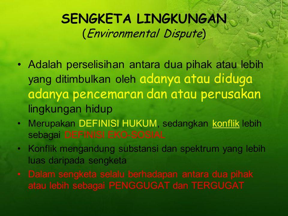 SENGKETA LINGKUNGAN (Environmental Dispute) Adalah perselisihan antara dua pihak atau lebih yang ditimbulkan oleh adanya atau diduga adanya pencemaran dan atau perusakan lingkungan hidup Merupakan DEFINISI HUKUM, sedangkan konflik lebih sebagai DEFINISI EKO-SOSIAL Konflik mengandung substansi dan spektrum yang lebih luas daripada sengketa Dalam sengketa selalu berhadapan antara dua pihak atau lebih sebagai PENGGUGAT dan TERGUGAT
