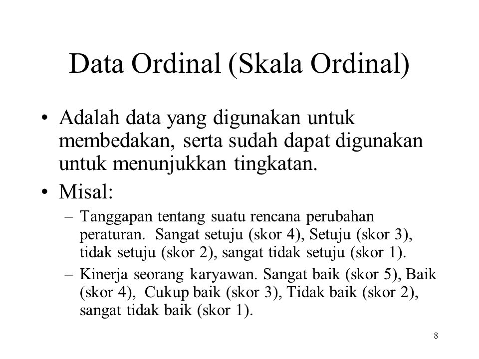 Data Ordinal (Skala Ordinal) Adalah data yang digunakan untuk membedakan, serta sudah dapat digunakan untuk menunjukkan tingkatan. Misal: –Tanggapan t
