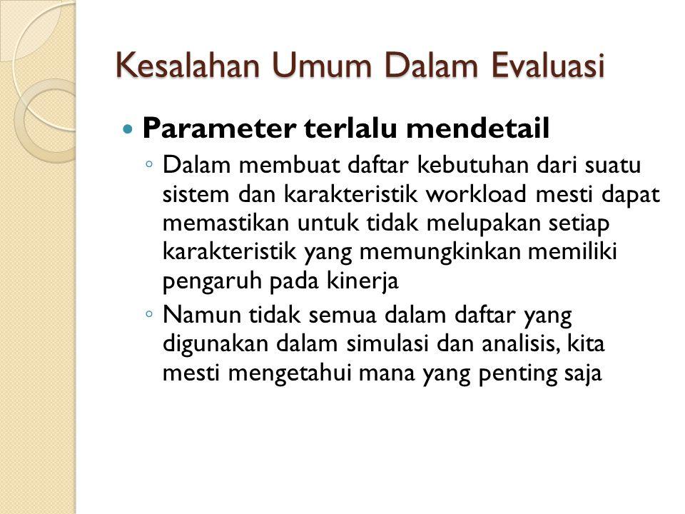 Kesalahan Umum Dalam Evaluasi Parameter terlalu mendetail ◦ Dalam membuat daftar kebutuhan dari suatu sistem dan karakteristik workload mesti dapat me