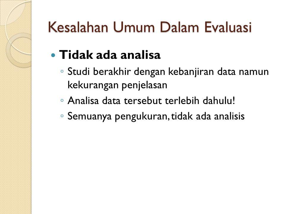 Kesalahan Umum Dalam Evaluasi Tidak ada analisa ◦ Studi berakhir dengan kebanjiran data namun kekurangan penjelasan ◦ Analisa data tersebut terlebih d