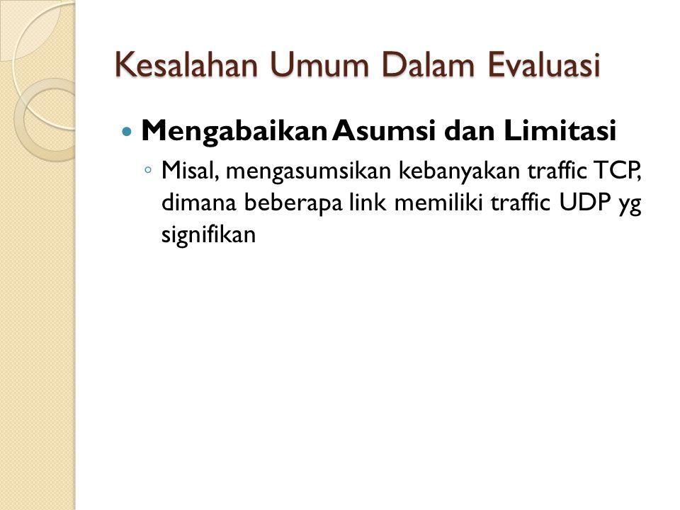 Kesalahan Umum Dalam Evaluasi Mengabaikan Asumsi dan Limitasi ◦ Misal, mengasumsikan kebanyakan traffic TCP, dimana beberapa link memiliki traffic UDP