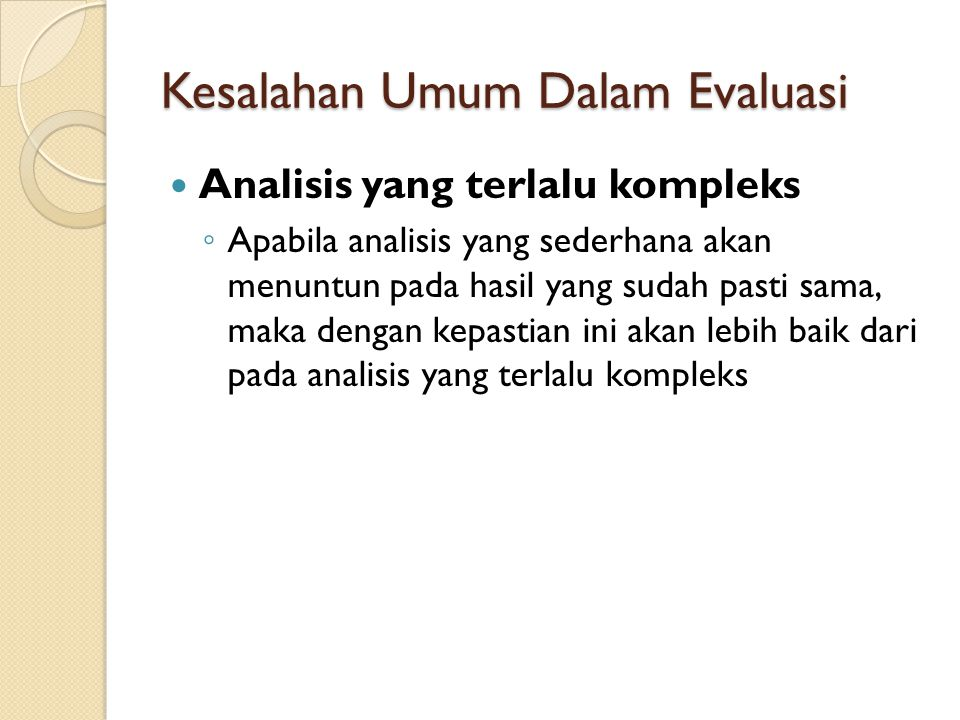Kesalahan Umum Dalam Evaluasi Analisis yang terlalu kompleks ◦ Apabila analisis yang sederhana akan menuntun pada hasil yang sudah pasti sama, maka de