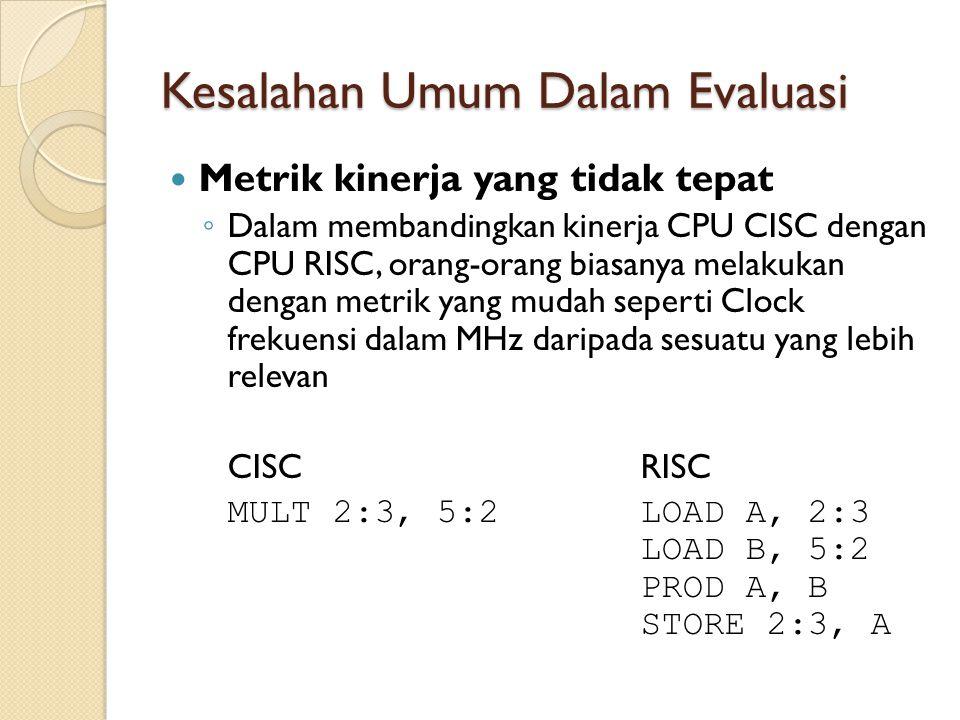 Kesalahan Umum Dalam Evaluasi Metrik kinerja yang tidak tepat ◦ Dalam membandingkan kinerja CPU CISC dengan CPU RISC, orang-orang biasanya melakukan d