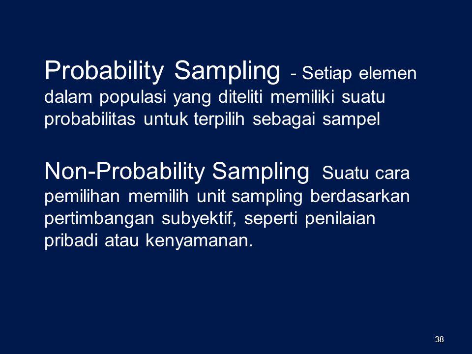 38 Probability Sampling - Setiap elemen dalam populasi yang diteliti memiliki suatu probabilitas untuk terpilih sebagai sampel Non-Probability Sampling Suatu cara pemilihan memilih unit sampling berdasarkan pertimbangan subyektif, seperti penilaian pribadi atau kenyamanan.