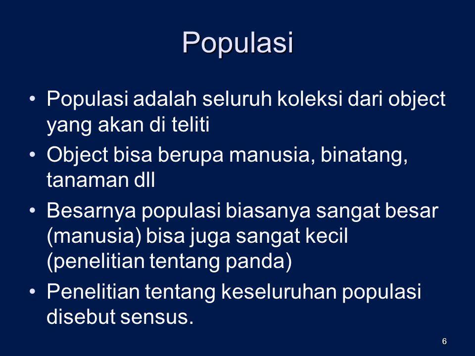 Populasi Populasi adalah seluruh koleksi dari object yang akan di teliti Object bisa berupa manusia, binatang, tanaman dll Besarnya populasi biasanya sangat besar (manusia) bisa juga sangat kecil (penelitian tentang panda) Penelitian tentang keseluruhan populasi disebut sensus.