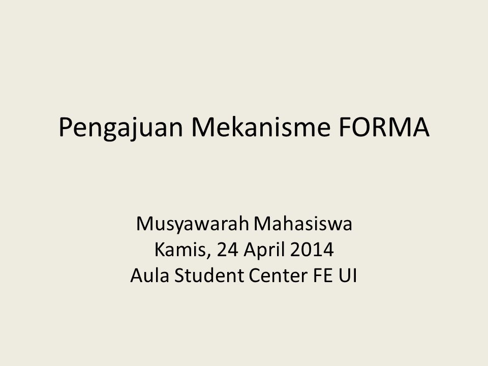 Pengajuan Mekanisme FORMA Musyawarah Mahasiswa Kamis, 24 April 2014 Aula Student Center FE UI