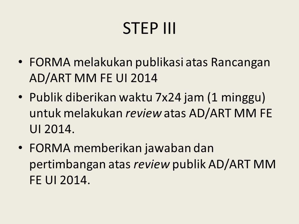 STEP III FORMA melakukan publikasi atas Rancangan AD/ART MM FE UI 2014 Publik diberikan waktu 7x24 jam (1 minggu) untuk melakukan review atas AD/ART MM FE UI 2014.
