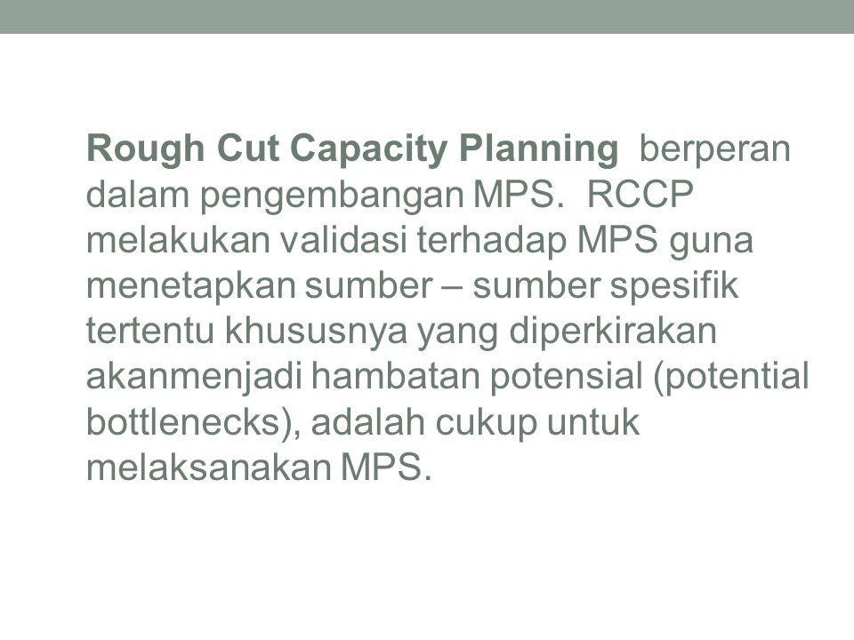 Rough Cut Capacity Planning berperan dalam pengembangan MPS. RCCP melakukan validasi terhadap MPS guna menetapkan sumber – sumber spesifik tertentu kh