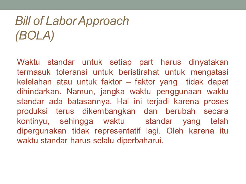 Bill of Labor Approach (BOLA) Waktu standar untuk setiap part harus dinyatakan termasuk toleransi untuk beristirahat untuk mengatasi kelelahan atau un