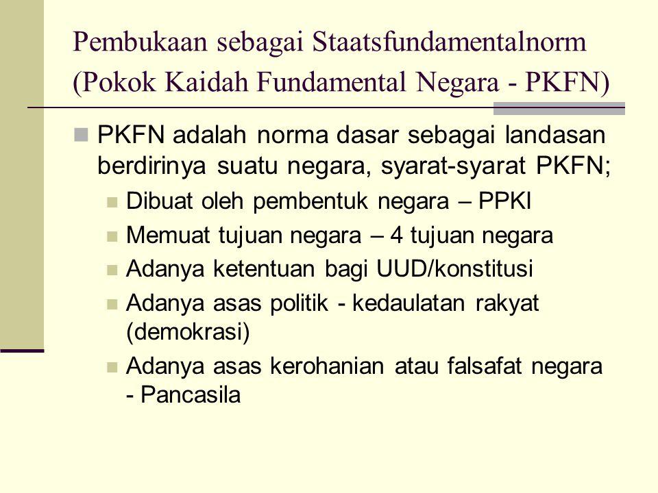 Pembukaan sebagai Staatsfundamentalnorm (Pokok Kaidah Fundamental Negara - PKFN) PKFN adalah norma dasar sebagai landasan berdirinya suatu negara, sya