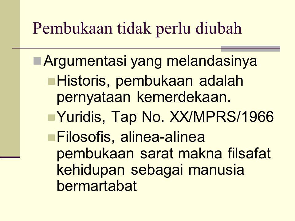 Pembukaan tidak perlu diubah Argumentasi yang melandasinya Historis, pembukaan adalah pernyataan kemerdekaan. Yuridis, Tap No. XX/MPRS/1966 Filosofis,