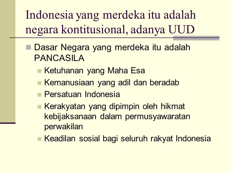 Indonesia yang merdeka itu adalah negara kontitusional, adanya UUD Dasar Negara yang merdeka itu adalah PANCASILA Ketuhanan yang Maha Esa Kemanusiaan