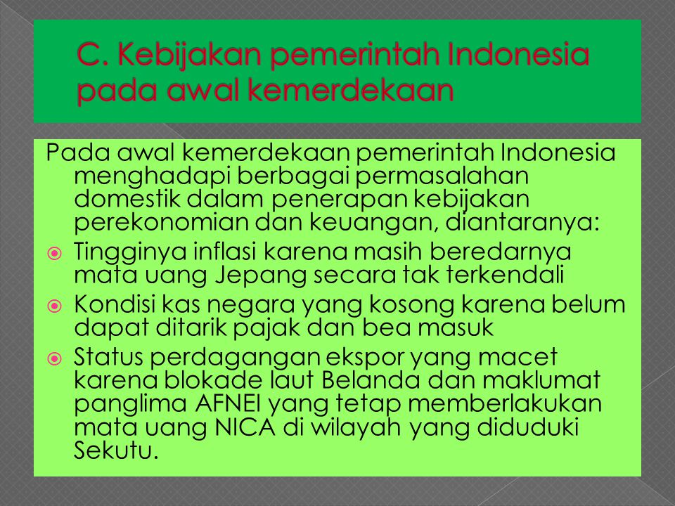 Pada awal kemerdekaan pemerintah Indonesia menghadapi berbagai permasalahan domestik dalam penerapan kebijakan perekonomian dan keuangan, diantaranya: