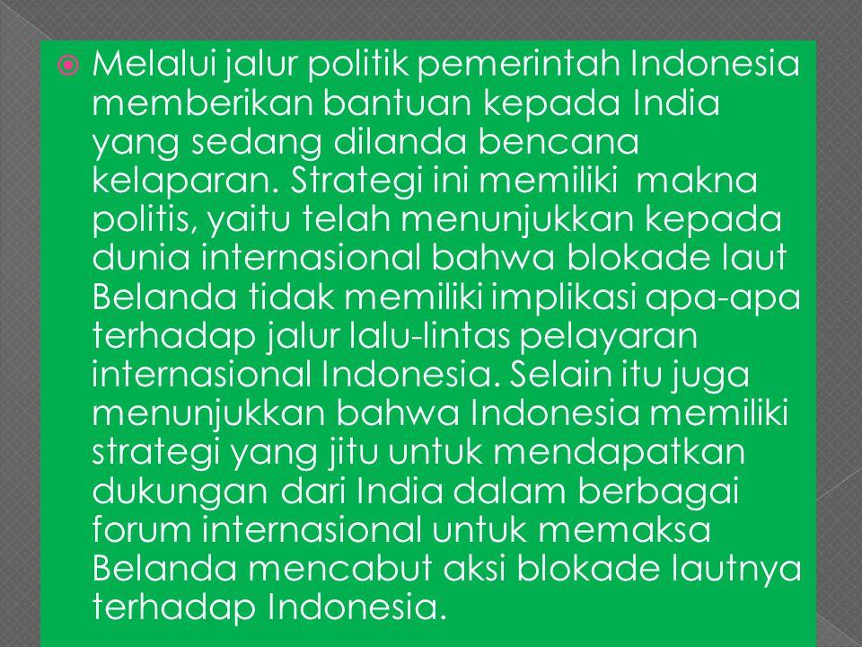  Melalui jalur politik pemerintah Indonesia memberikan bantuan kepada India yang sedang dilanda bencana kelaparan. Strategi ini memiliki makna politi