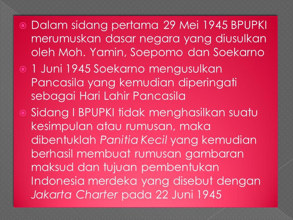  Dalam sidang pertama 29 Mei 1945 BPUPKI merumuskan dasar negara yang diusulkan oleh Moh. Yamin, Soepomo dan Soekarno  1 Juni 1945 Soekarno mengusul