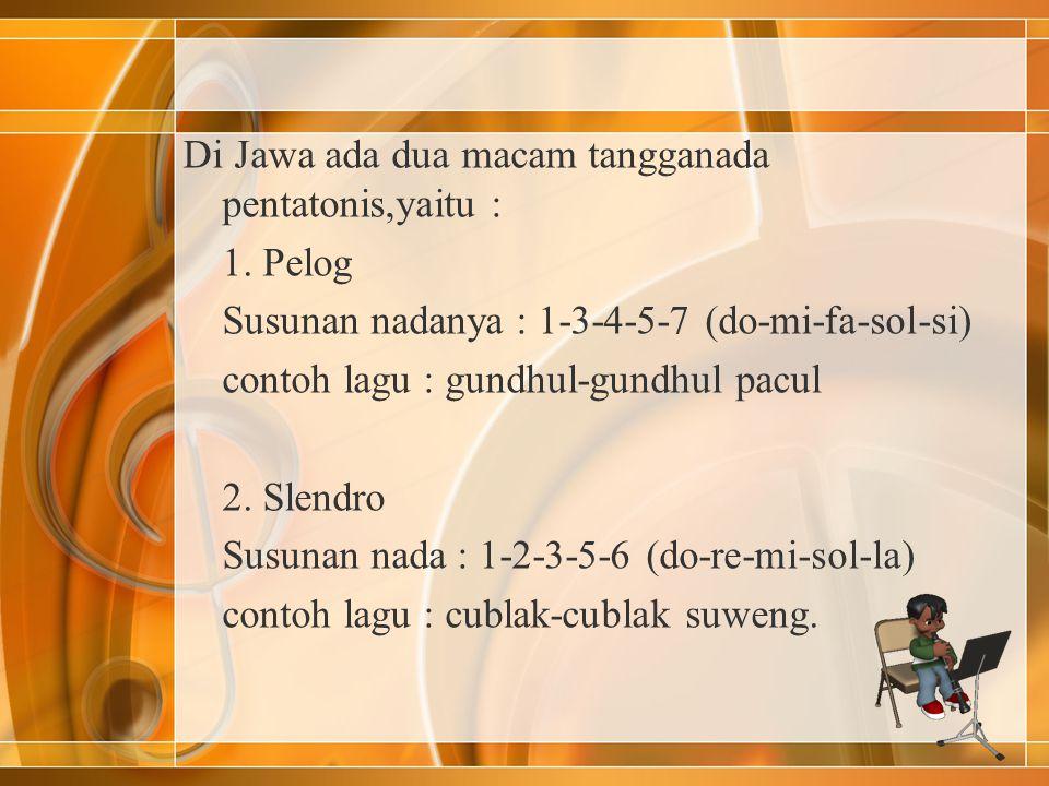 Di Jawa ada dua macam tangganada pentatonis,yaitu : 1. Pelog Susunan nadanya : 1-3-4-5-7 (do-mi-fa-sol-si) contoh lagu : gundhul-gundhul pacul 2. Slen