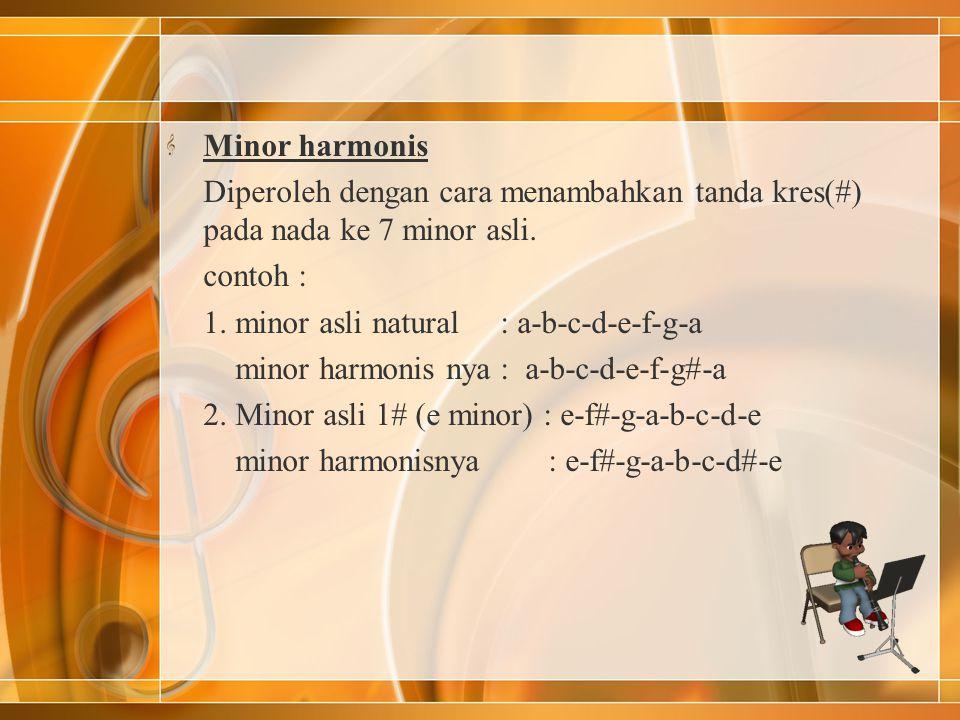 Minor harmonis Diperoleh dengan cara menambahkan tanda kres(#) pada nada ke 7 minor asli. contoh : 1. minor asli natural : a-b-c-d-e-f-g-a minor harmo