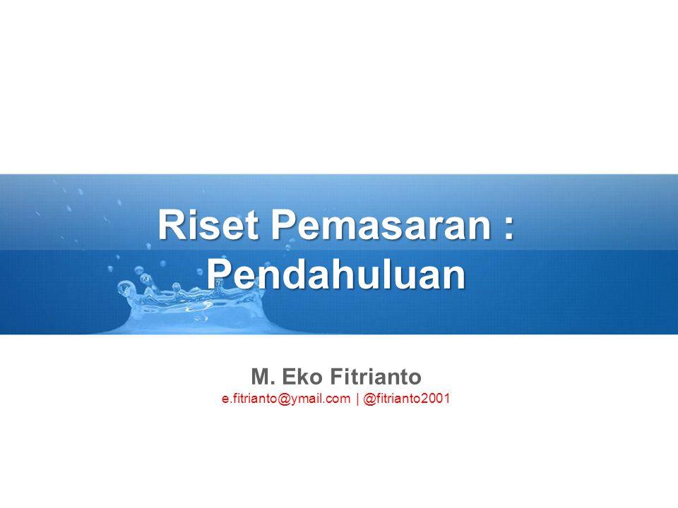Riset Pemasaran : Pendahuluan M. Eko Fitrianto e.fitrianto@ymail.com | @fitrianto2001