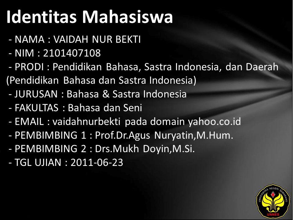 Identitas Mahasiswa - NAMA : VAIDAH NUR BEKTI - NIM : 2101407108 - PRODI : Pendidikan Bahasa, Sastra Indonesia, dan Daerah (Pendidikan Bahasa dan Sastra Indonesia) - JURUSAN : Bahasa & Sastra Indonesia - FAKULTAS : Bahasa dan Seni - EMAIL : vaidahnurbekti pada domain yahoo.co.id - PEMBIMBING 1 : Prof.Dr.Agus Nuryatin,M.Hum.
