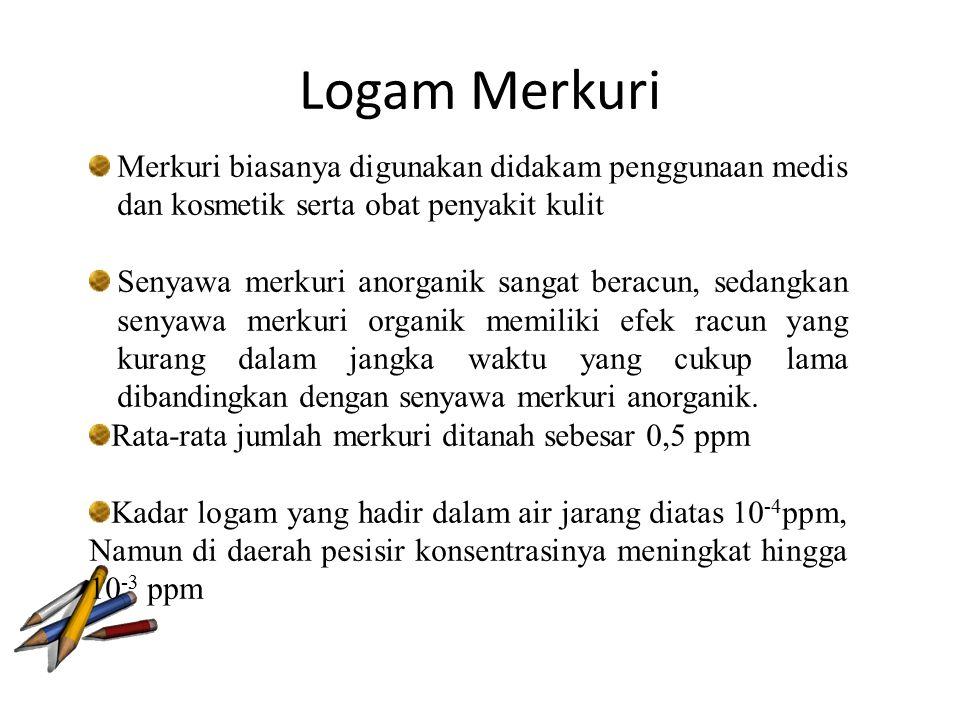 Logam Merkuri Merkuri biasanya digunakan didakam penggunaan medis dan kosmetik serta obat penyakit kulit Senyawa merkuri anorganik sangat beracun, sed