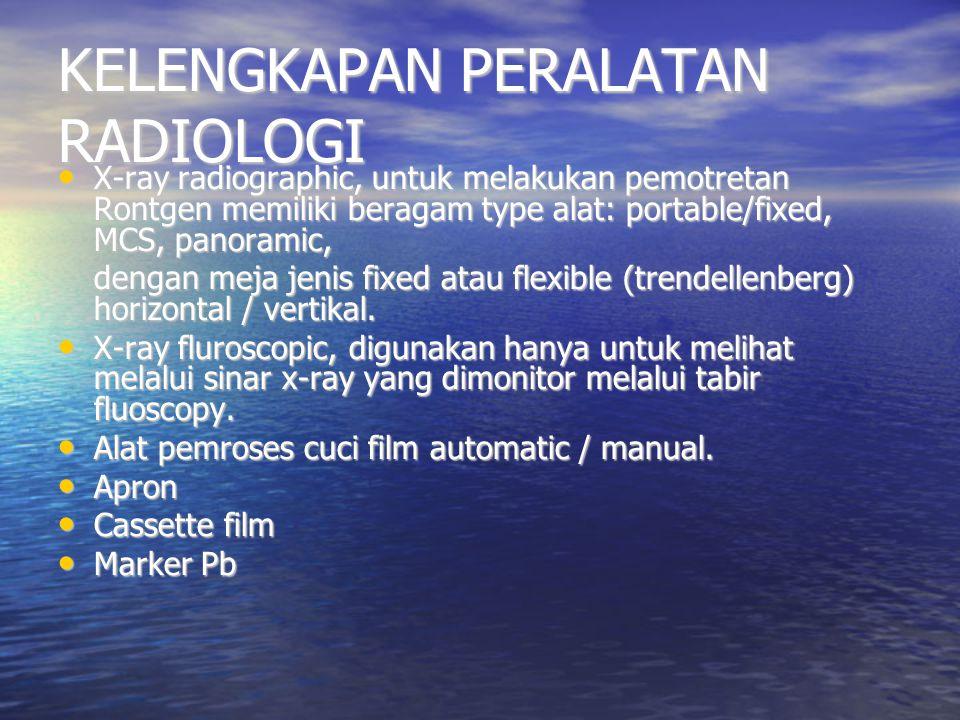 KELENGKAPAN PERALATAN RADIOLOGI X-ray radiographic, untuk melakukan pemotretan Rontgen memiliki beragam type alat: portable/fixed, MCS, panoramic, X-r