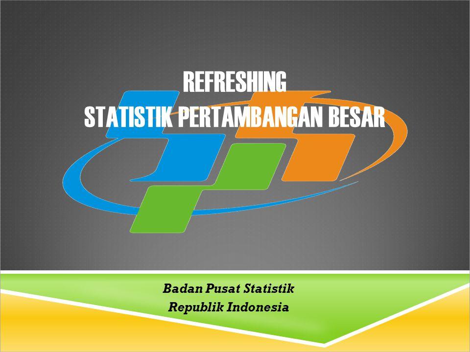 REFRESHING STATISTIK PERTAMBANGAN BESAR Badan Pusat Statistik Republik Indonesia