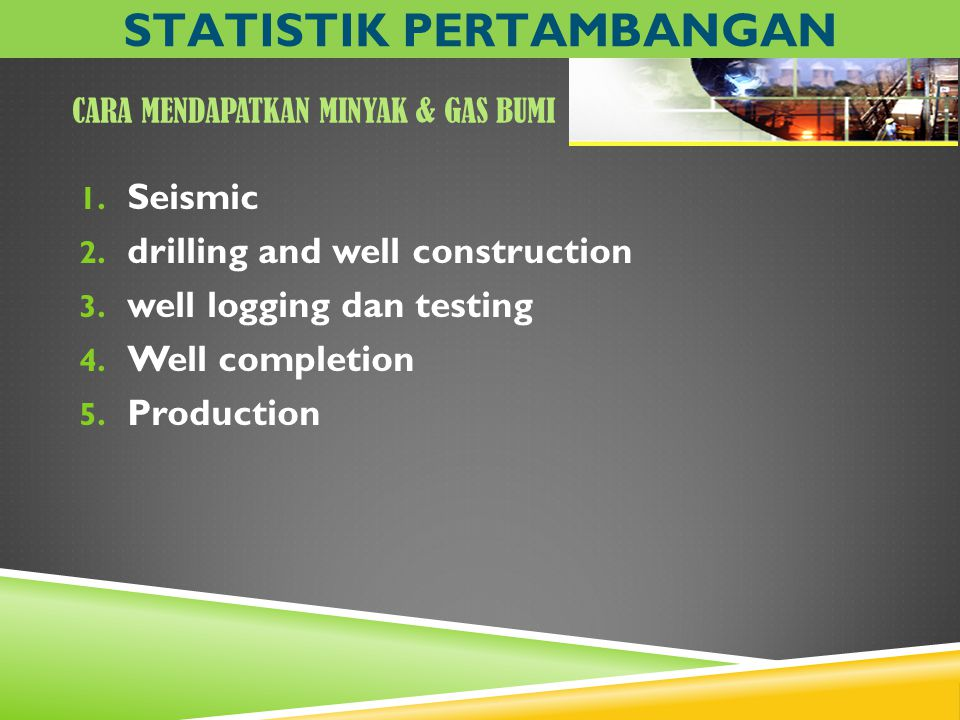CARA MENDAPATKAN MINYAK & GAS BUMI 1. Seismic 2. drilling and well construction 3. well logging dan testing 4. Well completion 5. Production STATISTIK