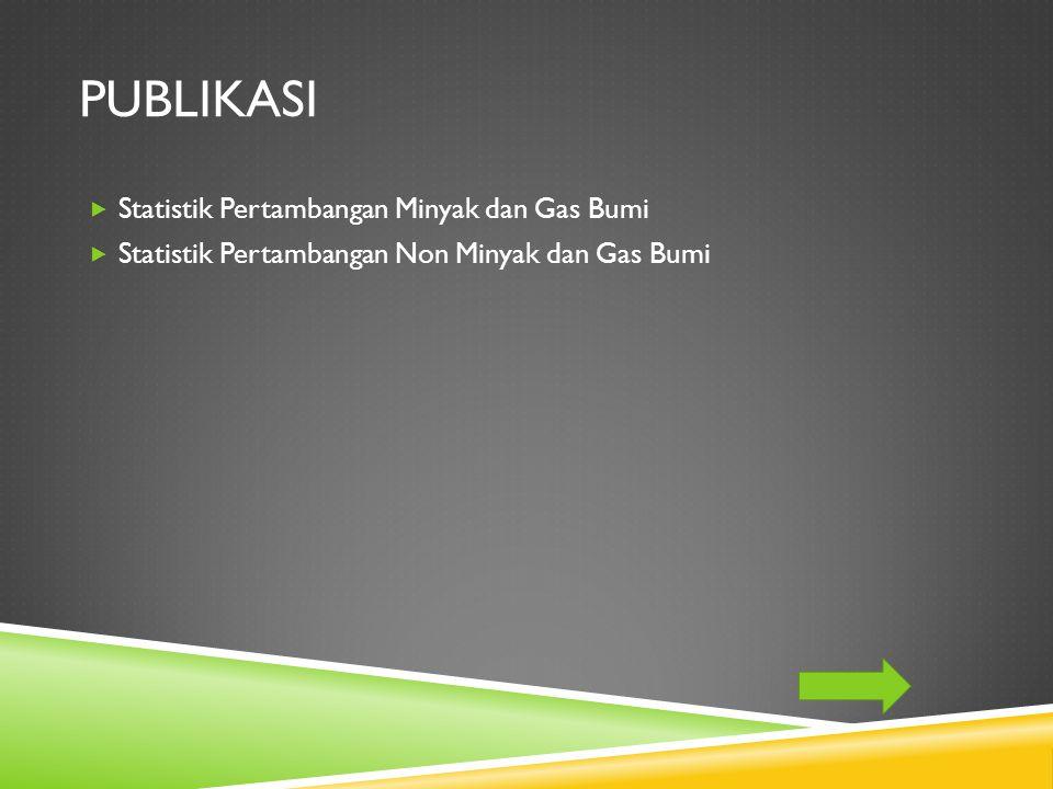 PUBLIKASI  Statistik Pertambangan Minyak dan Gas Bumi  Statistik Pertambangan Non Minyak dan Gas Bumi