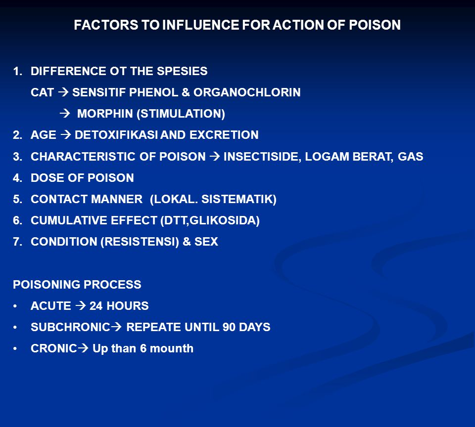 FACTORS TO INFLUENCE FOR ACTION OF POISON 1.DIFFERENCE OT THE SPESIES CAT  SENSITIF PHENOL & ORGANOCHLORIN  MORPHIN (STIMULATION) 2.AGE  DETOXIFIKA