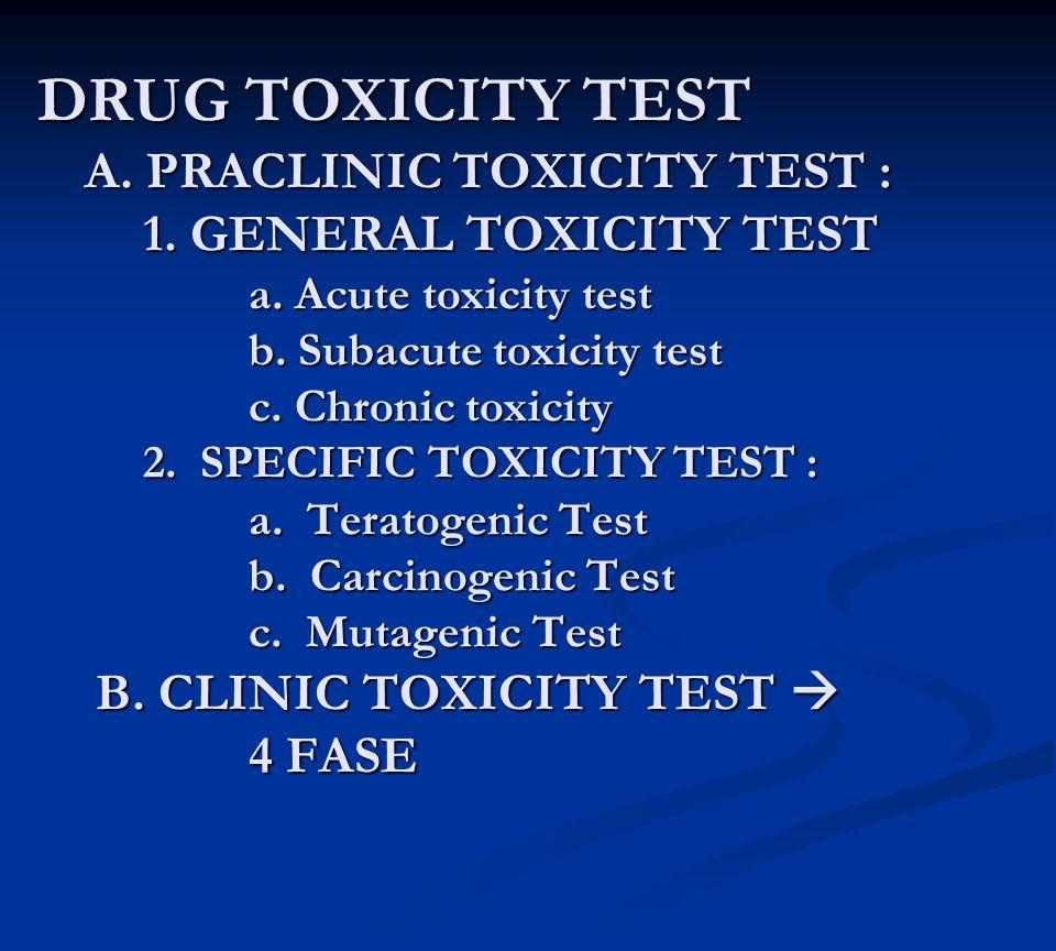 DRUG TOXICITY TEST A. PRACLINIC TOXICITY TEST : 1. GENERAL TOXICITY TEST a. Acute toxicity test b. Subacute toxicity test c. Chronic toxicity 2. SPECI