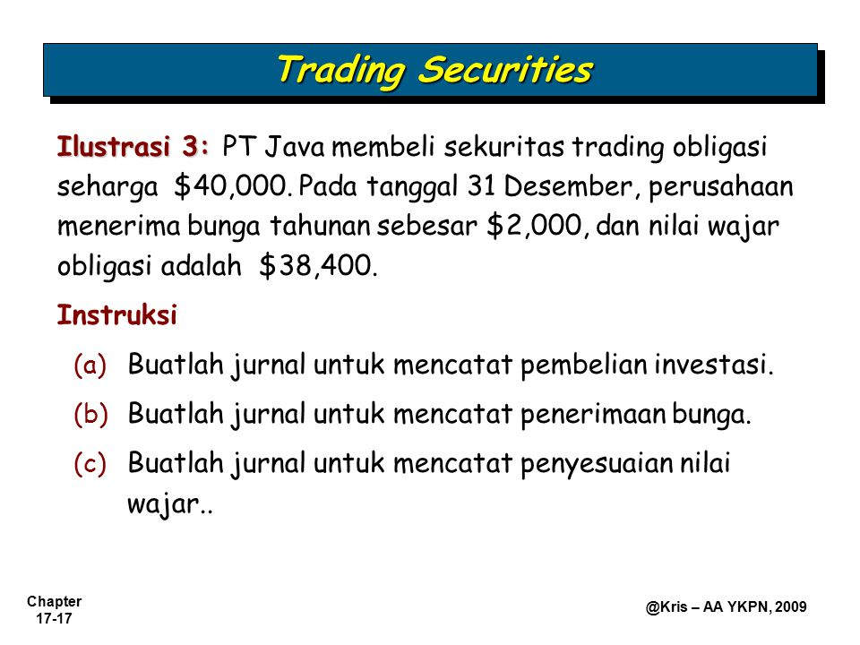 Chapter 17-17 @Kris – AA YKPN, 2009 Ilustrasi 3: Ilustrasi 3: PT Java membeli sekuritas trading obligasi seharga $40,000. Pada tanggal 31 Desember, pe