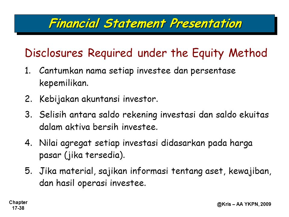 Chapter 17-38 @Kris – AA YKPN, 2009 Financial Statement Presentation Disclosures Required under the Equity Method 1.Cantumkan nama setiap investee dan persentase kepemilikan.