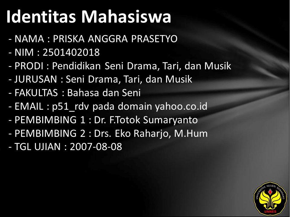 Identitas Mahasiswa - NAMA : PRISKA ANGGRA PRASETYO - NIM : 2501402018 - PRODI : Pendidikan Seni Drama, Tari, dan Musik - JURUSAN : Seni Drama, Tari, dan Musik - FAKULTAS : Bahasa dan Seni - EMAIL : p51_rdv pada domain yahoo.co.id - PEMBIMBING 1 : Dr.