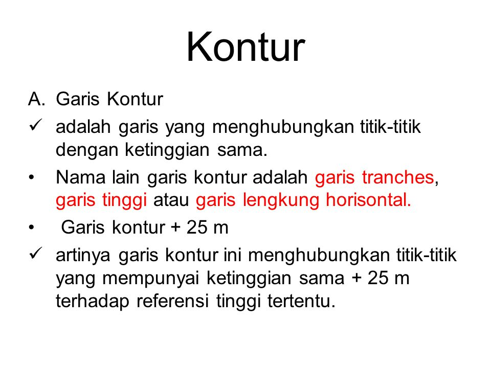 Kontur A.Garis Kontur adalah garis yang menghubungkan titik-titik dengan ketinggian sama. Nama lain garis kontur adalah garis tranches, garis tinggi a