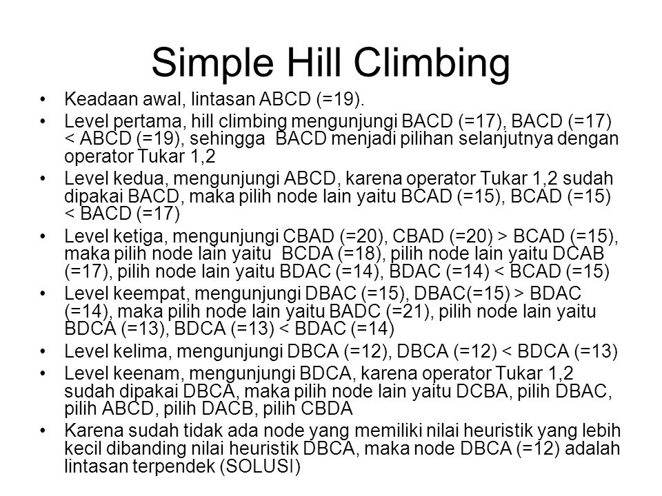 Simple Hill Climbing Keadaan awal, lintasan ABCD (=19). Level pertama, hill climbing mengunjungi BACD (=17), BACD (=17) < ABCD (=19), sehingga BACD me