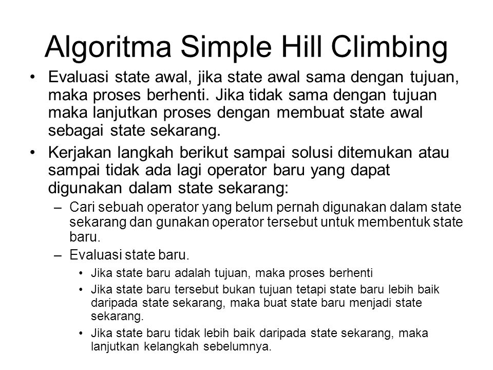Algoritma Simple Hill Climbing Evaluasi state awal, jika state awal sama dengan tujuan, maka proses berhenti. Jika tidak sama dengan tujuan maka lanju