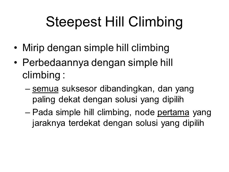 Steepest Hill Climbing Mirip dengan simple hill climbing Perbedaannya dengan simple hill climbing : –semua suksesor dibandingkan, dan yang paling dekat dengan solusi yang dipilih –Pada simple hill climbing, node pertama yang jaraknya terdekat dengan solusi yang dipilih